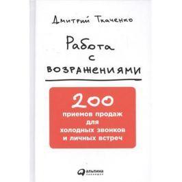 Ткаченко Д. Работа с возражениями. 200 приемов продаж для холодных звонков и личных встреч
