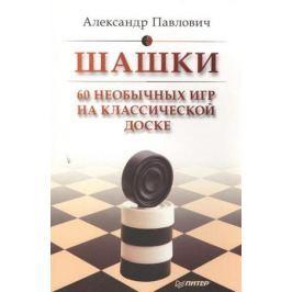 Павлович А. Шашки. 60 необычных игр на классической доске