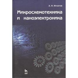 Игнатов А. Микросхемотехника и наноэлектроника: учебное пособие
