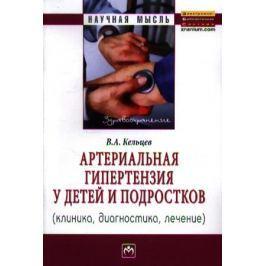 Кельцев В. Артериальная гипертензия у детей и подростков (клиника, диагностика, лечение): Монография