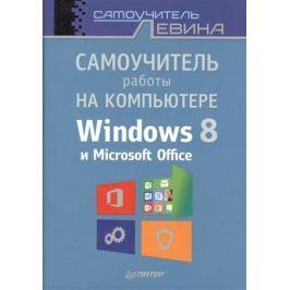 Левин А. Самоучитель работы на компьютере Windows 8 и Microsoft Office