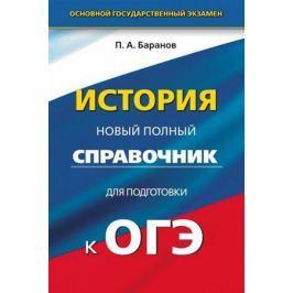 Баранов П. История. Новый полный справочник для подготовки к ОГЭ