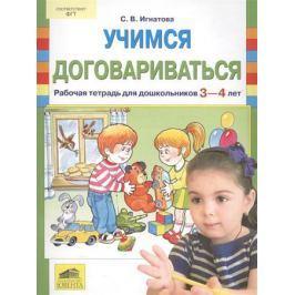 Игнатова С. Учимся договариваться. Рабочая тетрадь для дошкольников 3-4 лет