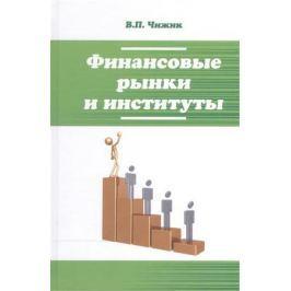 Чижик В. Финансовые рынки и институты: учебное пособие