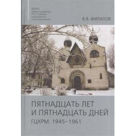 Филатов В. Пятнадцать лет и пятнадцать дней. ГЦХРМ. 1945-1961
