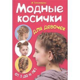 Тихомирова А. Модные косички для девочек. От 5 до 16 лет