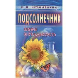 Неумывакин И. Подсолнечник. Мифы и реальность