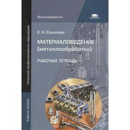 Соколова Е. Материаловедение (металлообработка). Рабочая тетрадь. 6-е издание, стереотипное