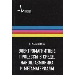 Астапенко В. Электромагнитные процессы в среде, наноплазмоника и метаматериалы: Учебное пособие