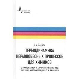 Пармон В. Термодинамика неравновесных процессов для химиков. Приложения к химической кинетике, катализу, материаловедению и биологии. Учебное пособие