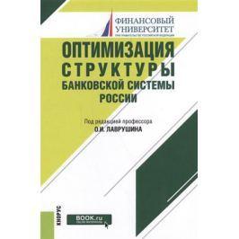 Лаврушин О. Оптимизация структуры банковской системы России. Монография