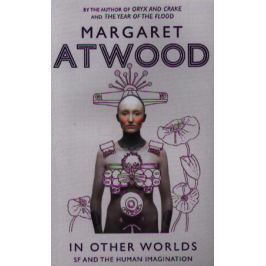 Atwood M. In Other Worlds. SF and the Human Imagination