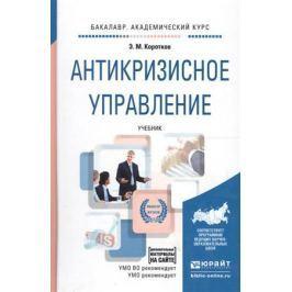 Коротков Э. Антикризисное управление. Учебник для академического бакалавриата