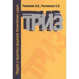 Ревенков А., Резчикова Е. Теория и практика решения технических задач. 3-е издание, исправленное и дополненное