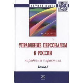 Кибанов А. (ред.) Управление персоналом в России: парадигмы и практика. Книга 3. Монография