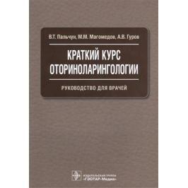 Пальчун В., Магомедов М., Гуров А. Краткий курс оториноларингологии. Руководство для врачей