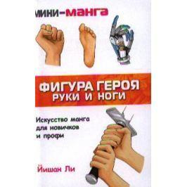 Ли Й. Мини-Манга. Фигура героя. Руки и ноги. Карманный справочник по рисованию.