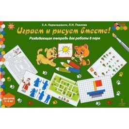 Каралашвили Е., Павлова Л. Играем и рисуем вместе! Развивающая тетрадь для работы в паре. Для детей 5-6 лет
