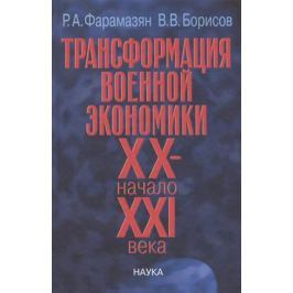 Фарамазян Р., Борисов В. Трансформация военной экономики XX - начало XXI века