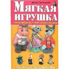Силецкая И.Б. Мягкая игрушка Герои любимых сказок своими руками