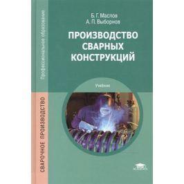 Маслов Б., Выборнов А. Производство сварных конструкций: Учебник