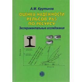 Крутиков А. Оценка надежности рельсов Р65 по ресурсу. Экспериментальные исследования