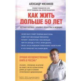 Мясников А. Как жить дольше 50 лет: Честный разговор с врачом о лекарствах и медицине