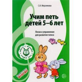 Мерзлякова С. Учим петь детей 5-6 лет. Песни и упражнения для развития голоса