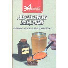 Маркова А. Лечение медом: рецепты, советы, рекомендации