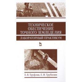 Труфляк Е., Трубилин Е. Техническое обеспечение точного земледелия. Лабораторный практикум. Учебное пособие