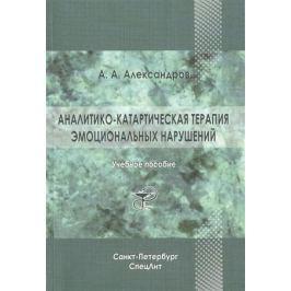Александров А. Аналитико-катартическая терапия эмоциональных нарушений. Учебное пособие