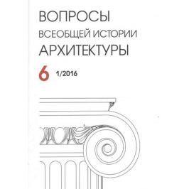 Казарян А. (ред.) Вопросы всеобщей истории архитектуры. Выпуск 6 (1/2016)