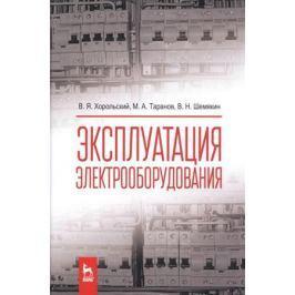 Хорольский В., Таранов М., Шемякин В. Эксплуатация электрооборудования. Учебник