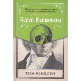 Рейборн Т. Череп Бетховена. Мрачные и загадочные истории из мира классической музыки
