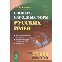 Суперанская А. Словарь народных форм русских имен