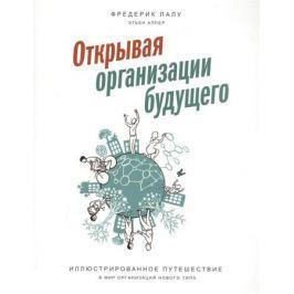 Лалу Ф., Аппер Э. Открывая организации будущего. Иллюстрированное путешествие в мир организаций нового типа