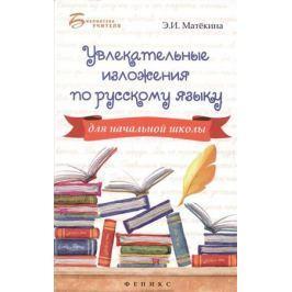 Матекина Э. Увлекательные изложения по русскому языку для начальной школы