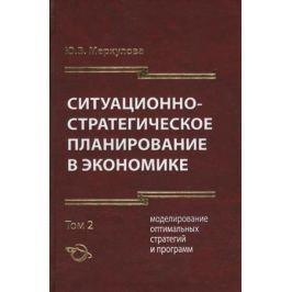 Меркулова Ю. Ситуационно-стратегическое планирование в экономике. Том 2. Моделирование оптимальных стратегий и программ