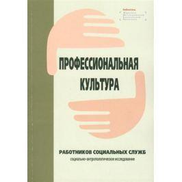 Ярская-Смирнова Е. (ред.) Профессиональная культура работников социальных служб: социально-антропологическое исследование