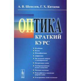 Шепелев А., Китаева Г. Оптика. Краткий курс. Учебное пособие