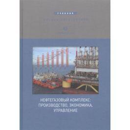 Афанасьев В. и др. Нефтегазовый комплекс: производство, экономика, управление. Учебник для вузов
