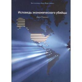 Перкинс Дж. Исповедь экономического убийцы. 10-е издание, стереотипное