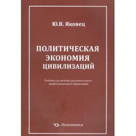 Яковец Ю. Политическая экономия цивилизаций. Учебник для системы дополнительного профессионального образования
