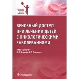 Рыков М., Поляков В. (ред.) Венозный доступ при лечении детей с онкологическими заболеваниями