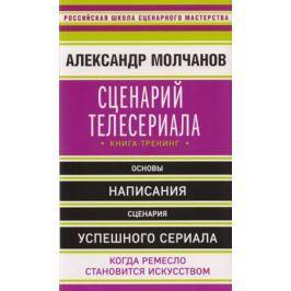 Молчанов А. Сценарий телесериала. Книга-тренинг
