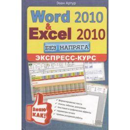 Артур Э. Word 2010 & Excel 2010 без напряга. Экспресс-курс