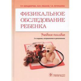Кильдиянова Р., Лобанов Ю., Легонькова Т. Физикальное обследование ребенка. Учебное пособие
