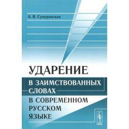 Суперанская А. Ударение в заимствованных словах в современном русском языке