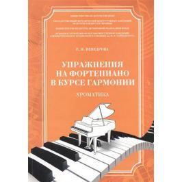 Неведрова Е. Упражнения на фортепиано в курсе гармонии. Хроматика. Учебное пособие для студентов высших музыкальных учебных заведений I-II уровней аккредитации