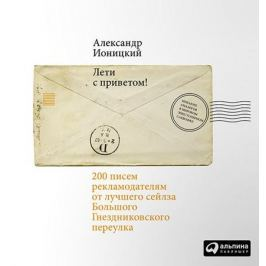 Ионицкий А. Лети с приветом! 200 писем рекламодателям от лучшего сейлза Большого Гнездниковского переулка